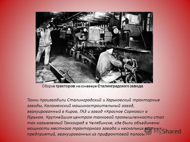 Танки производили Сталинградский и Харьковский тракторные заводы, Коломенский машиностроительный завод, эвакуированный в Киров, ГАЗ и завод «Красное Сормово» в Горьком. Крупнейшим центром танковой промышленности стал так называемый Танкоград в Челяби