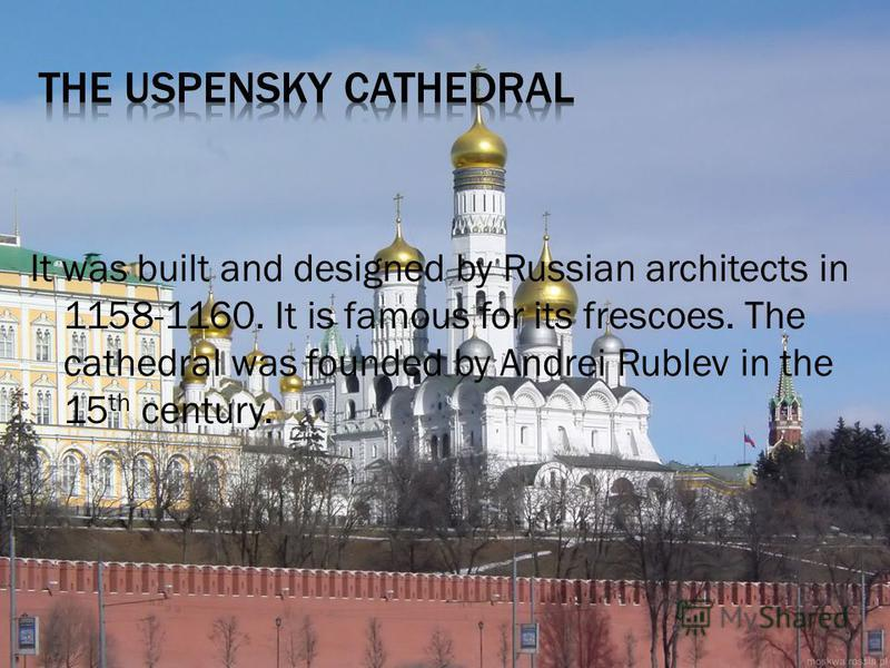 It was built and designed by Russian architects in 1158-1160. It is famous for its frescoes. The cathedral was founded by Andrei Rublev in the 15 th century.