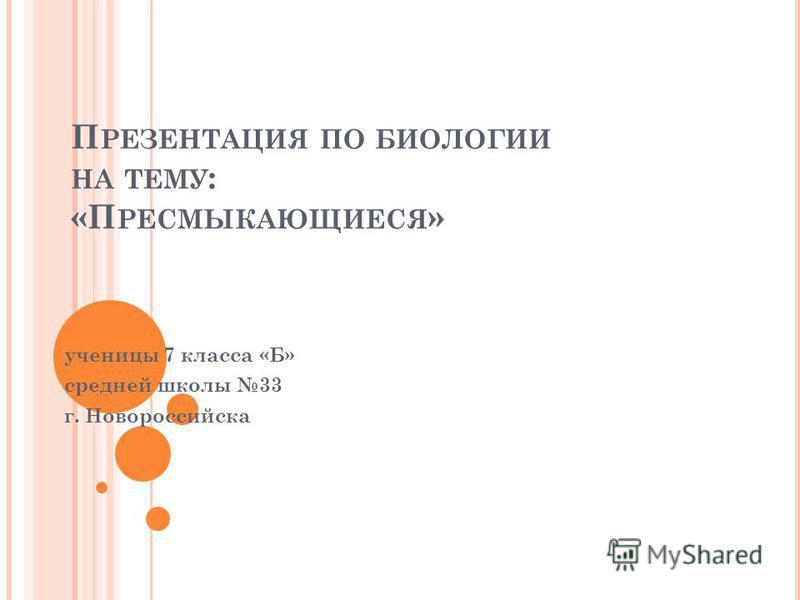 П РЕЗЕНТАЦИЯ ПО БИОЛОГИИ НА ТЕМУ : «П РЕСМЫКАЮЩИЕСЯ » ученицы 7 класса «Б» средней школы 33 г. Новороссийска