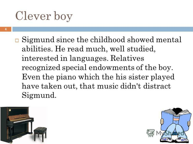 Clever boy 4 Sigmund since the childhood showed mental abilities. He read much, well studied, interested in languages. Relatives recognized special endowments of the boy. Even the piano which the his sister played have taken out, that music didn't di