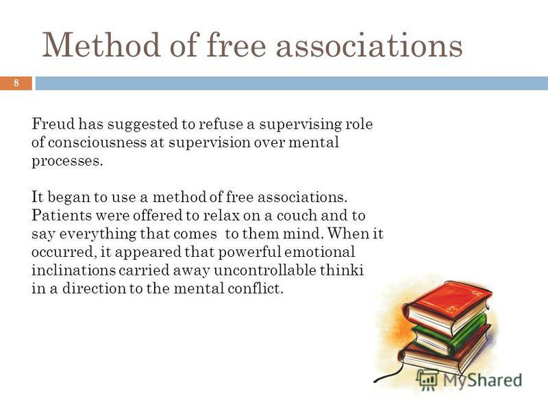 Method of free associations 8 Freud has suggested to refuse a supervising role of consciousness at supervision over mental processes. It began to use a method of free associations. Patients were offered to relax on a couch and to say everything that
