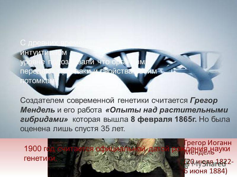 ИСТОРИЯ РАЗВИТИЯ ГЕНЕТИКИ Грегор Иоганн Мендель (20 июля 1822- 6 июня 1884) С древних времен люди на интуитивном уровне подозревали что организмы передают признаки и свойства своим потомкам. Создателем современной генетики считается Грегор Мендель и