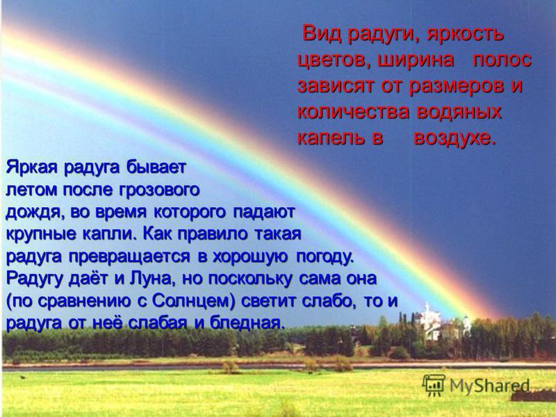 Вид радуги, яркость цветов, ширина полос зависят от размеров и количества водяных капель в воздухе. Яркая радуга бывает летом после грозового дождя, во время которого падают крупные капли. Как правило такая радуга превращается в хорошую погоду. Радуг
