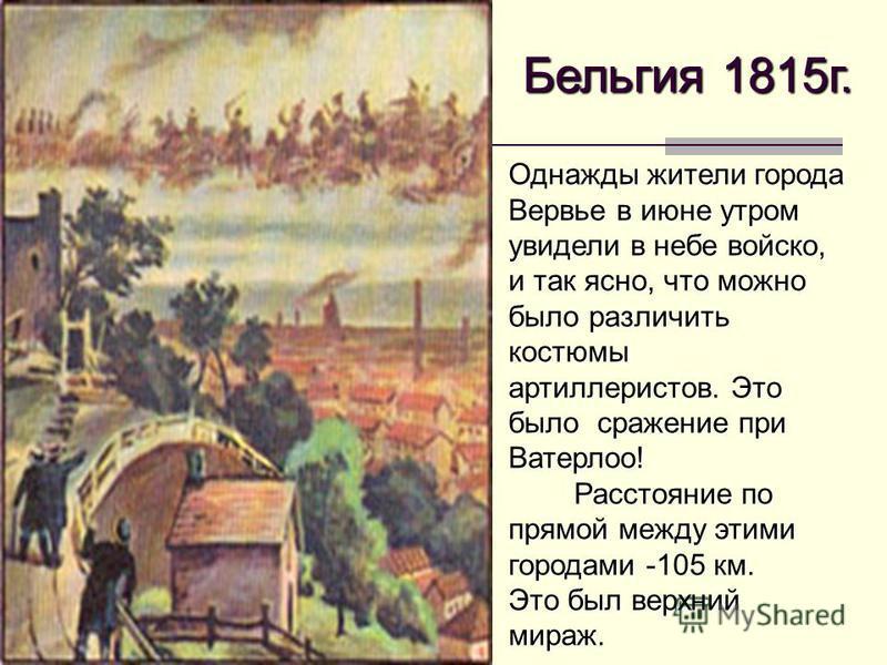 Бельгия 1815 г. Однажды жители города Вервье в июне утром увидели в небе войско, и так ясно, что можно было различить костюмы артиллеристов. Это было сражение при Ватерлоо! Расстояние по прямой между этими городами -105 км. Расстояние по прямой между