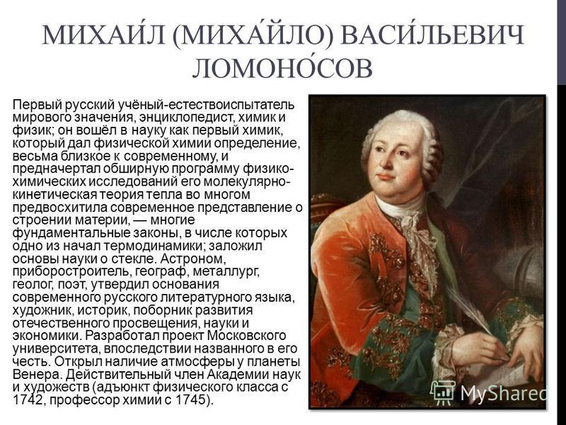 МИХАИЛ (МИХАЙЛО) ВАСИЛЬЕВИЧ ЛОМОНОСОВ Первый русский учёный-естествоиспытатель мирового значения, энциклопедист, химик и физик; он вошёл в науку как первый химик, который дал физической химии определение, весьма близкое к современному, и предначертал