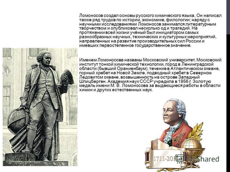 Ломоносов создал основы русского химического языка, Он написал также ряд трудов по истории, экономике, филологии; наряду с научными исследованиями Ломоносов занимался литературным творчеством и опубликовал несколько од и трагедий. На протяжении всей