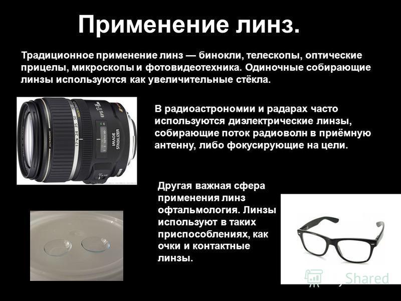 Применение линз. Традиционное применение линз бинокли, телескопы, оптические прицелы, микроскопы и фото видеотехника. Одиночные собирающие линзы используются как увеличительные стёкла. Другая важная сфера применения линз офтальмология. Линзы использу