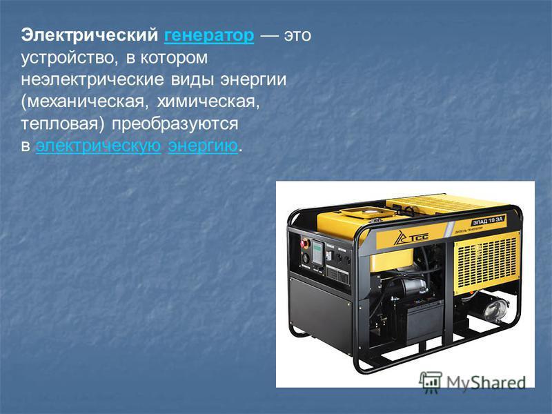 Электрический генератор это устройство, в котором неэлектрические виды энергии (механическая, химическая, тепловая) преобразуются в электрическую энергию.генератор электрическую энергию