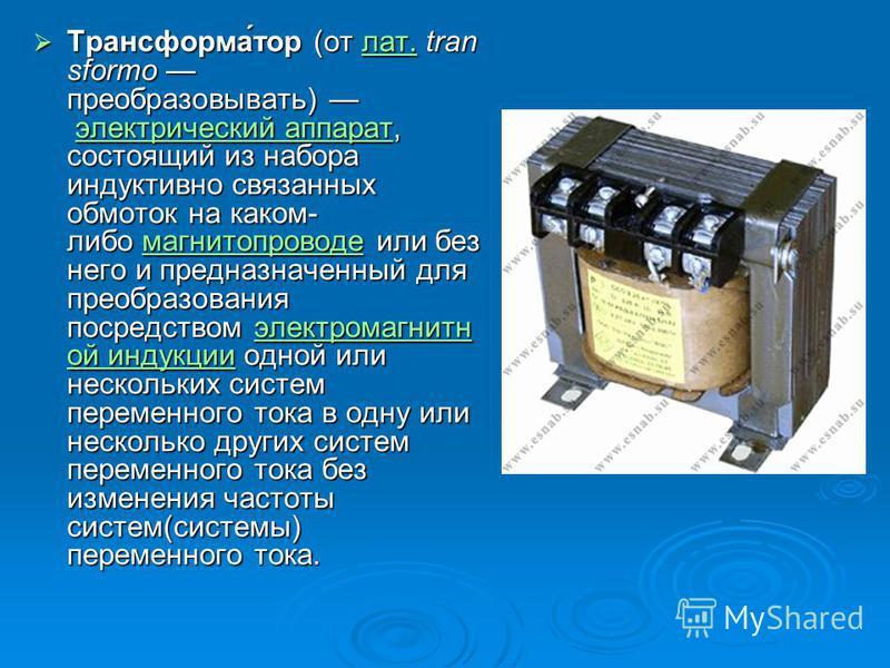 Трансформа́тор (от лат. tran sformo преобразовывать) электрический аппарат, состоящий из набора индуктивно связанных обмоток на каком- либо магнитопроводе или без него и предназначенный для преобразования посредством электромагниттной индуакции одной
