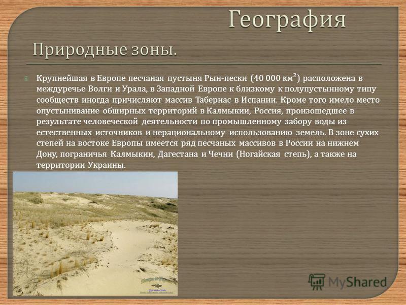 Крупнейшая в Европе песчаная пустыня Рын - пески (40 000 км ²) расположена в междуречье Волги и Урала, в Западной Европе к близкому к полупустынному типу сообществ иногда причисляют массив Табернас в Испании. Кроме того имело место опустынивание обши