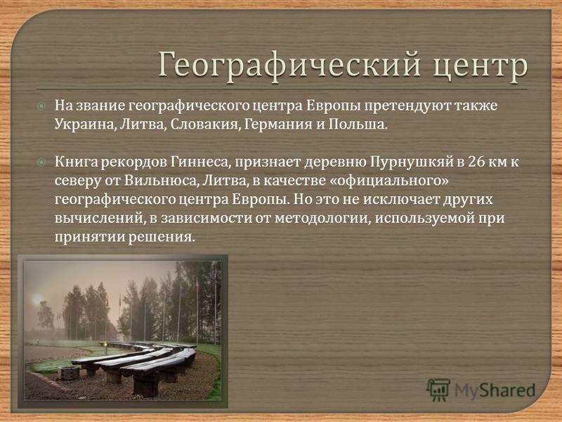 На звание географического центра Европы претендуют также Украина, Литва, Словакия, Германия и Польша. Книга рекордов Гиннеса, признает деревню Пурнушкяй в 26 км к северу от Вильнюса, Литва, в качестве « официального » географического центра Европы. Н