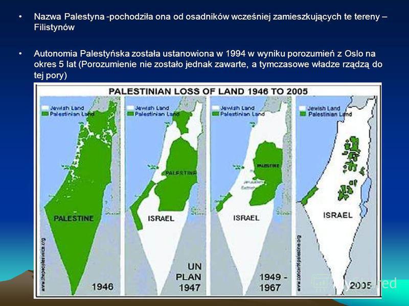Nazwa Palestyna -pochodziła ona od osadników wcześniej zamieszkujących te tereny – Filistynów Autonomia Palestyńska została ustanowiona w 1994 w wyniku porozumień z Oslo na okres 5 lat (Porozumienie nie zostało jednak zawarte, a tymczasowe władze rzą