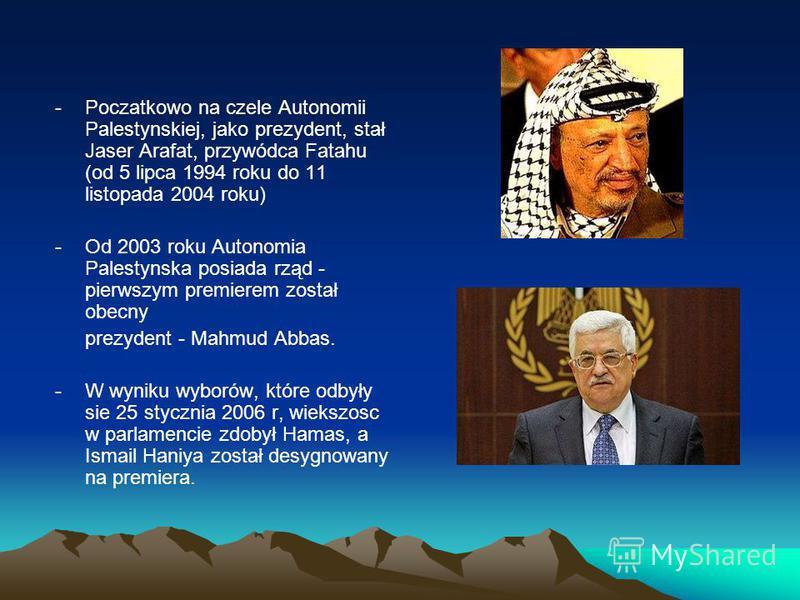 -Poczatkowo na czele Autonomii Palestynskiej, jako prezydent, stał Jaser Arafat, przywódca Fatahu (od 5 lipca 1994 roku do 11 listopada 2004 roku) -Od 2003 roku Autonomia Palestynska posiada rząd - pierwszym premierem został obecny prezydent - Mahmud