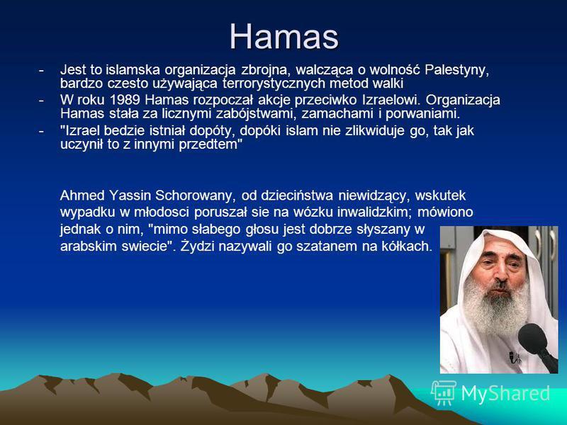 Hamas -Jest to islamska organizacja zbrojna, walcząca o wolność Palestyny, bardzo czesto używająca terrorystycznych metod walki -W roku 1989 Hamas rozpoczał akcje przeciwko Izraelowi. Organizacja Hamas stała za licznymi zabójstwami, zamachami i porwa