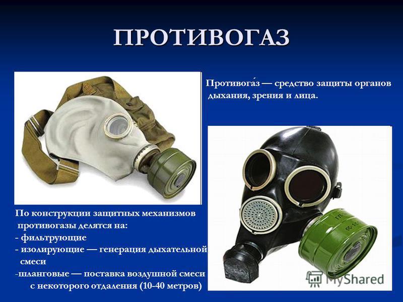 ПРОТИВОГАЗ Противогаз средство защиты органов дыхания, зрения и лица. По конструкции защитных механизмов противогазы делятся на: - фильтрующие - изолирующие генерация дыхательной смеси -шланговые поставка воздушной смеси с некоторого отдаления (10-40
