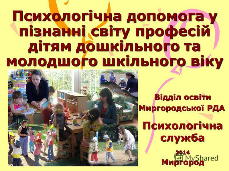 Психологічна допомога у пізнанні світу професій дітям дошкільного та молодшого шкільного віку Відділ освіти Миргородської РДА Психологічна служба 2014Миргород