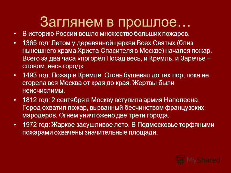 Заглянем в прошлое… В историю России вошло множество больших пожаров. 1365 год: Летом у деревянной церкви Всех Святых (близ нынешнего храма Христа Спасителя в Москве) начался пожар. Всего за два часа «погорел Посад весь, и Кремль, и Заречье – словом,