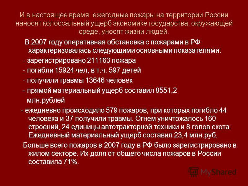 И в настоящее время ежегодные пожары на территории России наносят колоссальный ущерб экономике государства, окружающей среде, уносят жизни людей. В 2007 году оперативная обстановка с пожарами в РФ характеризовалась следующими основными показателями: