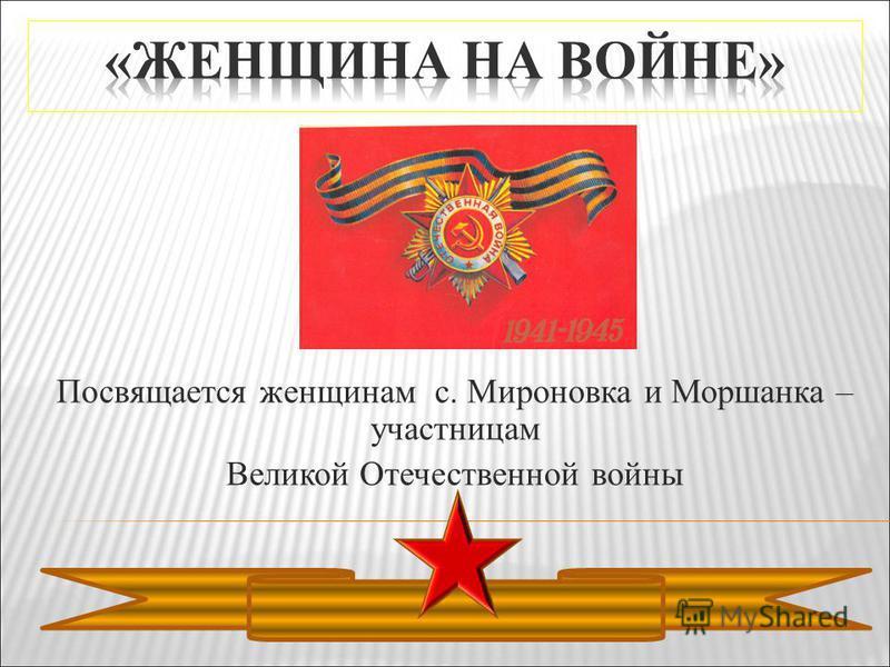 Посвящается женщинам с. Мироновка и Моршанка – участницам Великой Отечественной войны