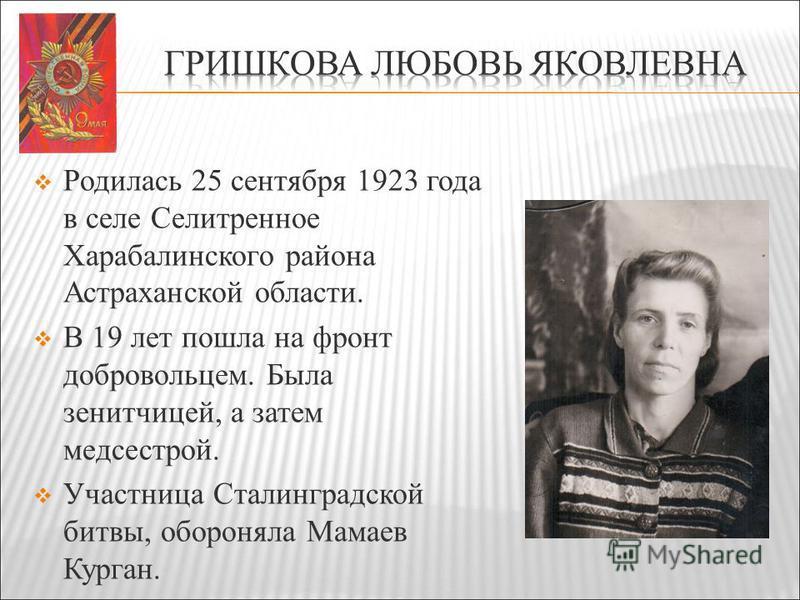 Родилась 25 сентября 1923 года в селе Селитренное Харабалинского района Астраханской области. В 19 лет пошла на фронт добровольцем. Была зенитчицей, а затем медсестрой. Участница Сталинградской битвы, обороняла Мамаев Курган.