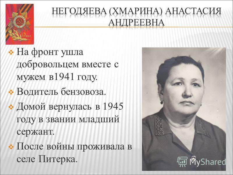 На фронт ушла добровольцем вместе с мужем в 1941 году. Водитель бензовоза. Домой вернулась в 1945 году в звании младший сержант. После войны проживала в селе Питерка.