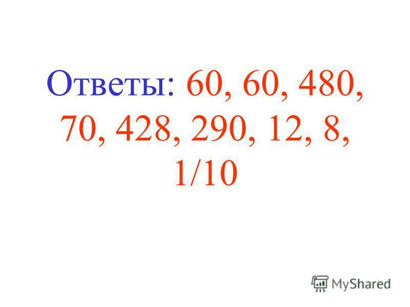 Ответы: 60, 60, 480, 70, 428, 290, 12, 8, 1/10