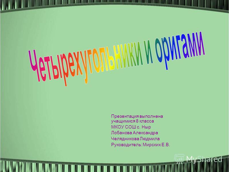 Презентация выполнена учащимися 8 класса МКОУ СОШ с. Ныр Лобанова Александра Челядникова Людмила Руководитель: Мирских Е.В.
