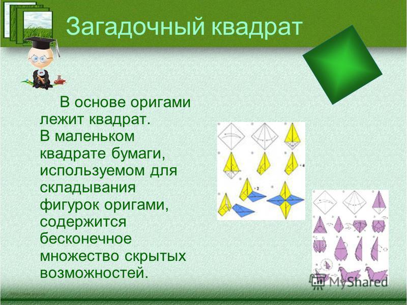 Загадочный квадрат В основе оригами лежит квадрат. В маленьком квадрате бумаги, используемом для складывания фигурок оригами, содержится бесконечное множество скрытых возможностей.