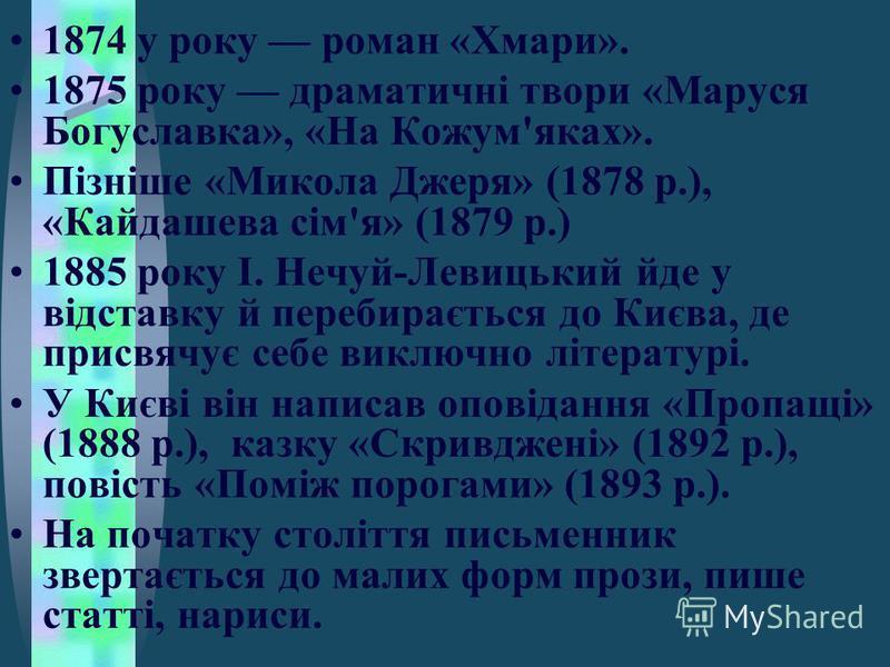 1874 у року роман «Хмари». 1875 року драматичні твори «Маруся Богуславка», «На Кожум'яках». Пізніше «Микола Джеря» (1878 р.), «Кайдашева сім'я» (1879 р.) 1885 року І. Нечуй-Левицький йде у відставку й перебирається до Києва, де присвячує себе виключн
