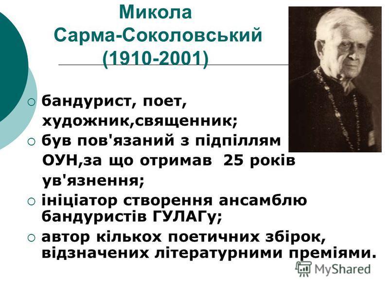Микола Сарма-Соколовський (1910-2001) бандурист, поет, художник,священник; був пов'язаний з підпіллям ОУН,за що отримав 25 років ув'язнення; ініціатор створення ансамблю бандуристів ГУЛАГу; автор кількох поетичних збірок, відзначених літературними пр