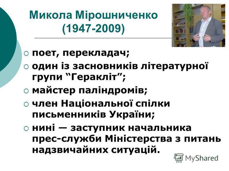Микола Мірошниченко (1947-2009) поет, перекладач; один із засновників літературної групи Геракліт; майстер паліндромів; член Національної спілки письменників України; нині заступник начальника прес-служби Міністерства з питань надзвичайних ситуацій.