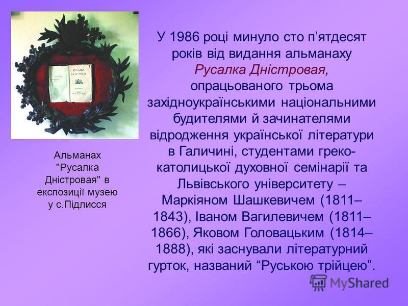 У 1986 році минуло сто пятдесят років від видання альманаху Русалка Дністровая, опрацьованого трьома західноукраїнськими національними будителями й зачинателями відродження української літератури в Галичині, студентами греко- католицької духовної сем