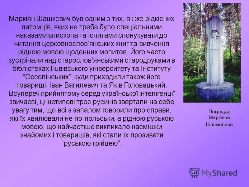 Маркіян Шашкевич був одним з тих, як же рідкісних питомців, яких не треба було спеціальними наказами єпископа та іспитами спонукувати до читання церковнословянських книг та вивчення рідною мовою щоденних молитов. Його часто зустрічали над старословян