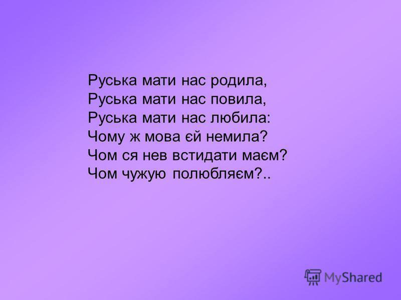 Руська мати нас родила, Руська мати нас повила, Руська мати нас любила: Чому ж мова єй немила? Чом ся нев встидати маєм? Чом чужую полюбляєм?..