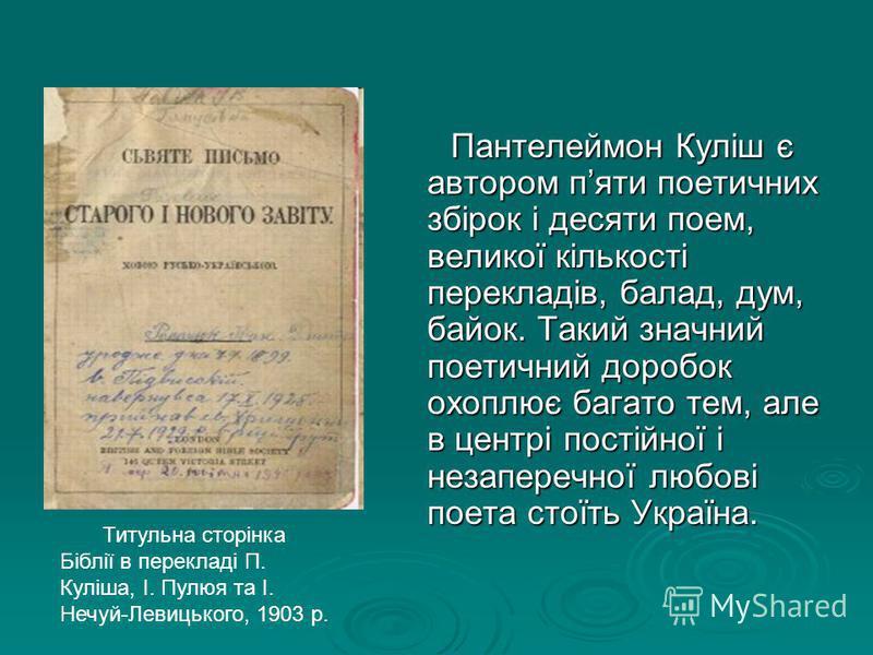Пантелеймон Куліш є автором пяти поетичних збірок і десяти поем, великої кількості перекладів, балад, дум, байок. Такий значний поетичний доробок охоплює багато тем, але в центрі постійної і незаперечної любові поета стоїть Україна. Пантелеймон Куліш