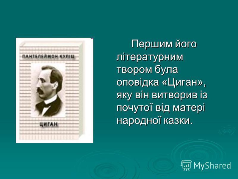 Першим його літературним твором була оповідка «Циган», яку він витворив із почутої від матері народної казки. Першим його літературним твором була оповідка «Циган», яку він витворив із почутої від матері народної казки.