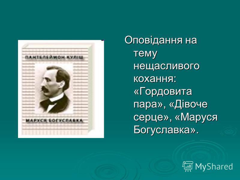Оповідання на тему нещасливого кохання: «Гордовита пара», «Дівоче серце», «Маруся Богуславка».
