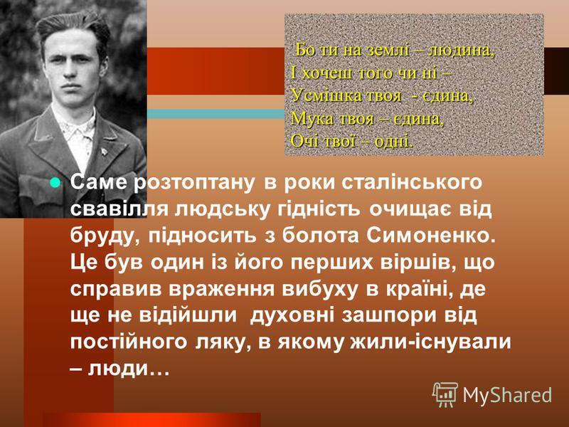 Бо ти на землі – людина, І хочеш того чи ні – Усмішка твоя - єдина, Мука твоя – єдина, Очі твої – одні. Бо ти на землі – людина, І хочеш того чи ні – Усмішка твоя - єдина, Мука твоя – єдина, Очі твої – одні. Саме розтоптану в роки сталінського свавіл