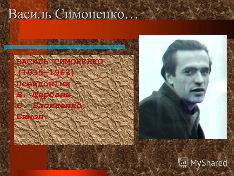 Василь Симоненко… ВАСИЛЬ СИМОНЕНКО (19351963) Псевдоніми В. Щербань, С. Василенко, Симон.