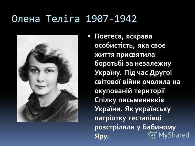 Олена Теліга 1907-1942 Поетеса, яскрава особистість, яка своє життя присвятила боротьбі за незалежну Україну. Під час Другої світової війни очолила на окупованій території Спілку письменників України. Як українську патріотку гестапівці розстріляли у