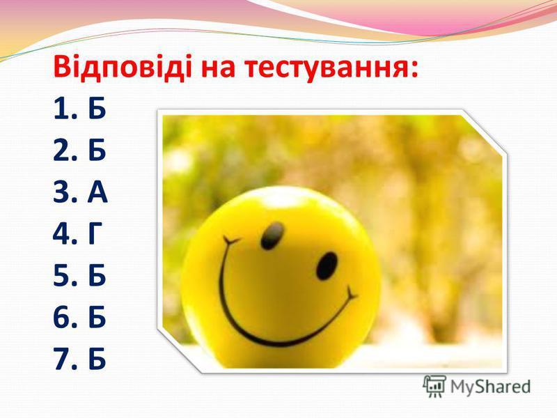 Відповіді на тестування: 1. Б 2. Б 3. А 4. Г 5. Б 6. Б 7. Б
