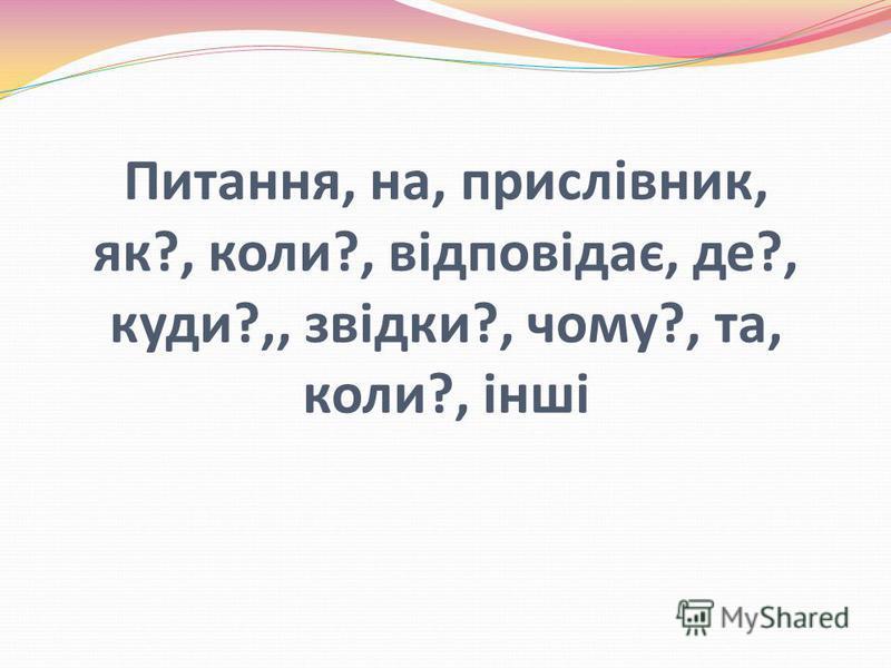 Питання, на, прислівник, як?, коли?, відповідає, де?, куди?,, звідки?, чому?, та, коли?, інші