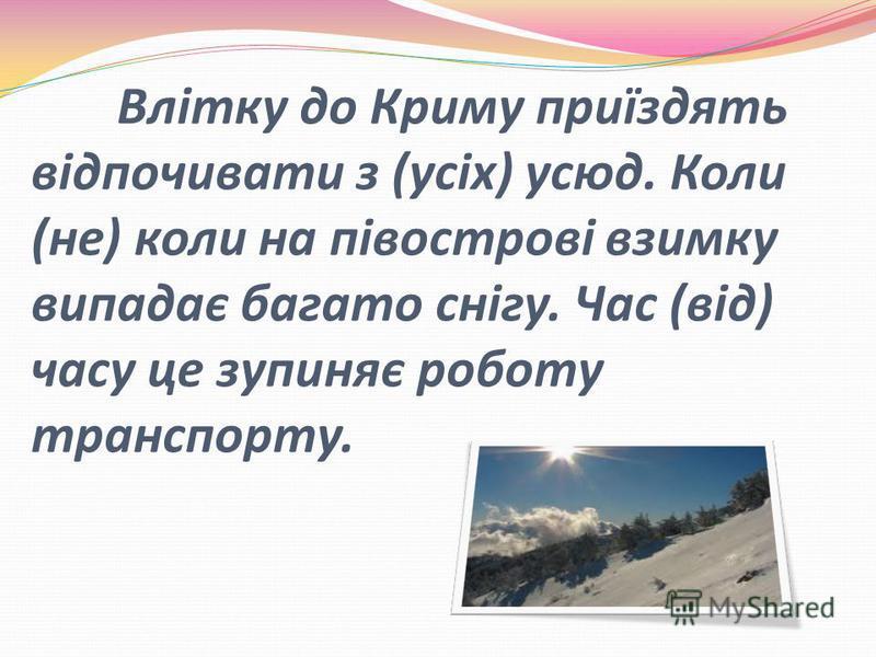 Влітку до Криму приїздять відпочивати з (усіх) усюд. Коли (не) коли на півострові взимку випадає багато снігу. Час (від) часу це зупиняє роботу транспорту.