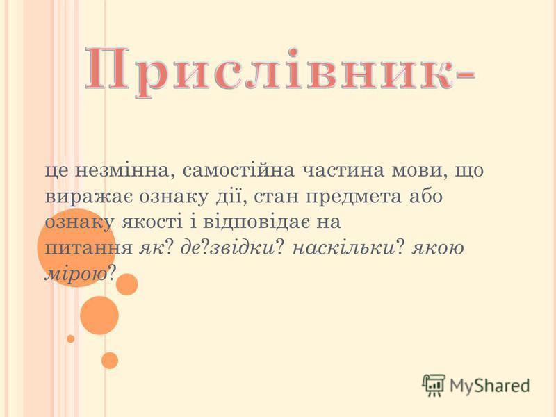 це незмінна, самостійна частина мови, що виражає ознаку дії, стан предмета або ознаку якості і відповідає на питання як ? де ? звідки ? наскільки ? якою мірою ?