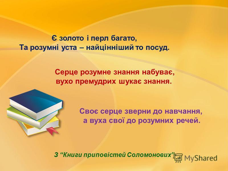 Є золото і перл багато, Та розумні уста – найцінніший то посуд. Серце розумне знання набуває, вухо премудрих шукає знання. Своє серце зверни до навчання, а вуха свої до розумних речей. З Книги приповістей Соломонових
