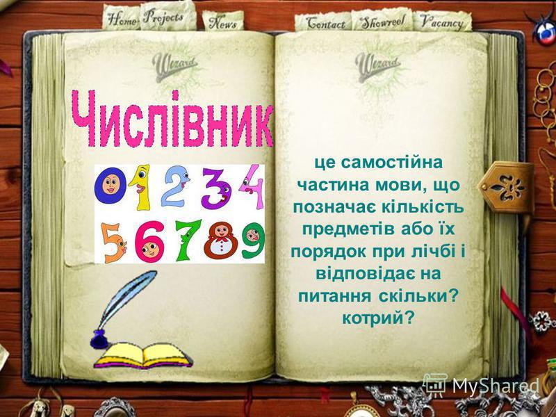 це самостійна частина мови, що позначає кількість предметів або їх порядок при лічбі і відповідає на питання скільки? котрий?