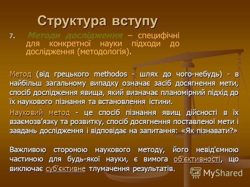 Структура вступу Метод (від грецького methodos - шлях до чого-небудь) - в найбільш загальному випадку означає засіб досягнення мети, спосіб дослідження явища, який визначає планомірний підхід до їх наукового пізнання та встановлення істини. Науковий