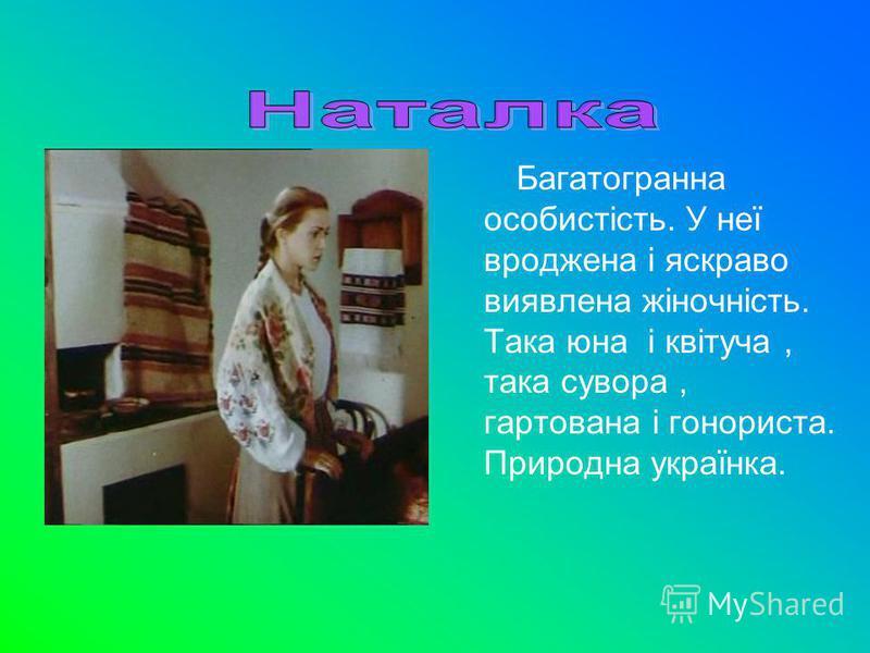 Багатогранна особистість. У неї вроджена і яскраво виявлена жіночність. Така юна і квітуча, така сувора, гартована і гонориста. Природна українка.