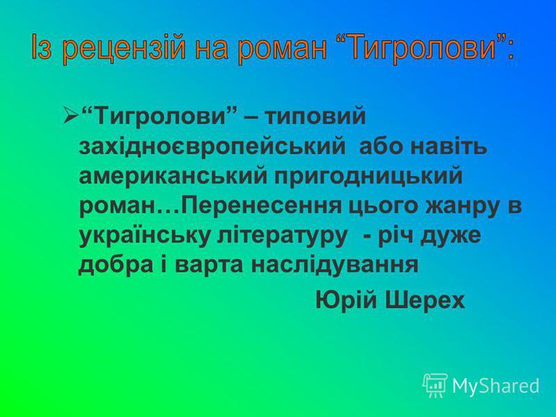 Тигролови – типовий західноєвропейський або навіть американський пригодницький роман…Перенесення цього жанру в українську літературу - річ дуже добра і варта наслідування Юрій Шерех