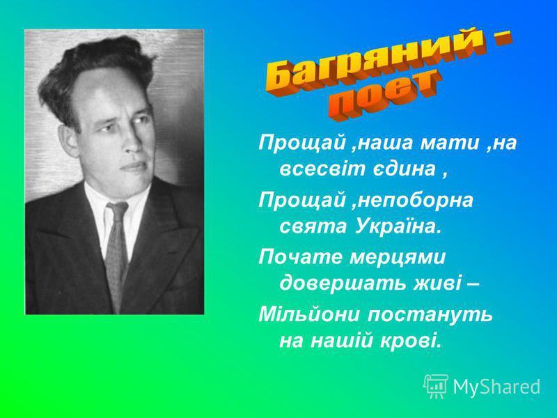 Прощай,наша мати,на всесвіт єдина, Прощай,непоборна свята Україна. Почате мерцями довершать живі – Мільйони постануть на нашій крові.
